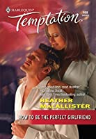 How To Be the Perfect Girlfriend (Mills & Boon Temptation) (Sensual Romance)