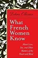 What French Women Know  About Love, Sex and Other Matters of the Heart and Mind