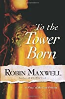 To the Tower Born: A Novel of the Lost Princes