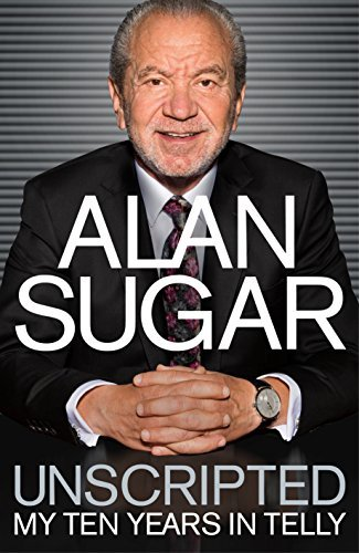 Unscripted: My Ten Years in Telly  by  Alan Sugar