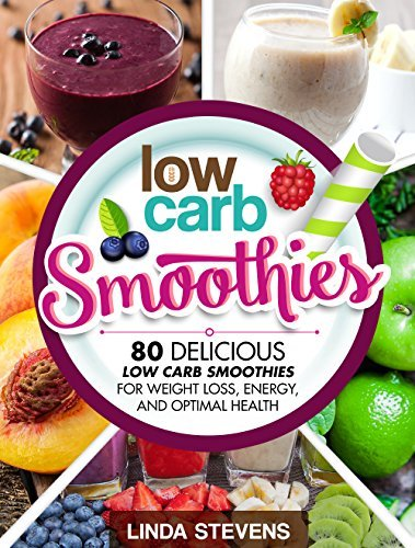 Low Carb Smoothies: 80 Delicious Low Carb Smoothies For Weight Loss, Energy and Optimal Health  by  Linda Stevens