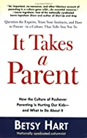 It Takes a Parent: How the Culture of Pushover Parenting Is Hurting Our Children-and What to Do About it