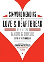 Six-Word Memoirs on Love and Heartbreak: by Writers Famous and Obscure