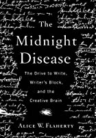 The Midnight Disease: The Drive to Write, Writer's Block, and the Creative Brain