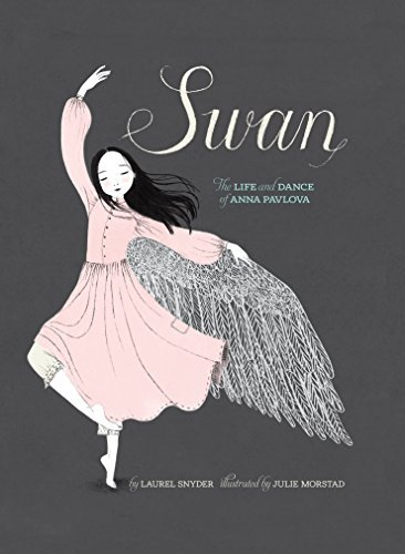 Swan: The Life and Dance of Anna Pavlova Laurel Snyder