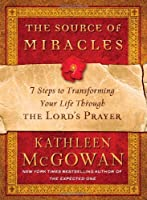 The Source of Miracles: 7 Steps to Transform Your Life Through the Lord's Prayer
