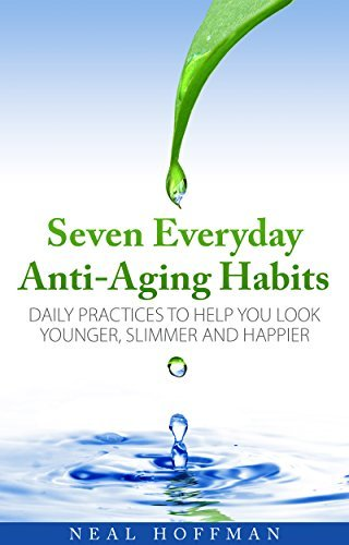Seven Everyday Anti-Aging Habits: Daily practices to help you look younger, slimmer and happier  by  Neal Hoffman