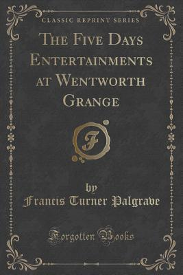 The Five Days Entertainments at Wentworth Grange  by  Francis Turner Palgrave