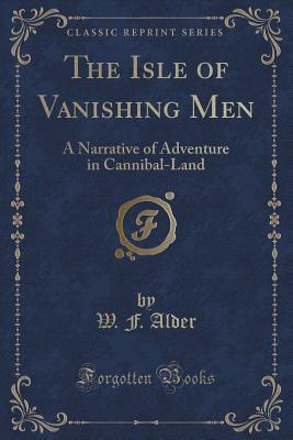 The Isle of Vanishing Men: A Narrative of Adventure in Cannibal-Land  by  W F Alder