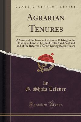 Agrarian Tenures: A Survey of the Laws and Customs Relating to the Holding of Land in England Ireland and Scotland and of the Reforms Therein During Recent Years G Shaw Lefevre