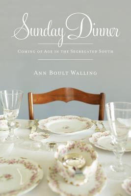 Sunday Dinner: Coming of Age in the Segregated South  by  Ann Boult Walling