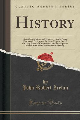 History: Life, Administration, and Times of Franklin Pierce, Fourteenth President of the United States, End of the Long Period of Compromises, and Development of the Final Conflict of Freedom and Slavery John Robert Irelan