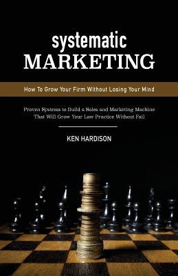 Systematic Marketing: How to Grow Your Firm Without Losing Your Mind  by  Ken Hardison