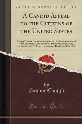 A Candid Appeal to the Citizens of the United States: Proving That the Doctrines Advanced and the Measures Pursued the Abolitionists, Relative to the Subject of Emancipation, Are Inconsistent with the Teachings and Directions of the Bible by Simon Clough