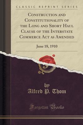 Construction and Constitutionality of the Long and Short Haul Clause of the Interstate Commerce ACT as Amended: June 18, 1910 Alfred P Thom