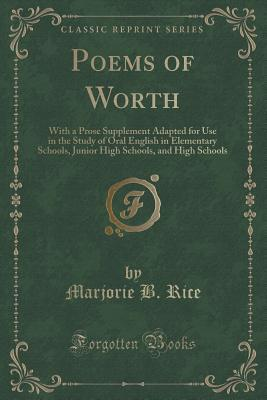 Poems of Worth: With a Prose Supplement Adapted for Use in the Study of Oral English in Elementary Schools, Junior High Schools, and High Schools  by  Marjorie B Rice