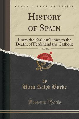 History of Spain, Vol. 2 of 2: From the Earliest Times to the Death, of Ferdinand the Catholic  by  Ulick Ralph Burke