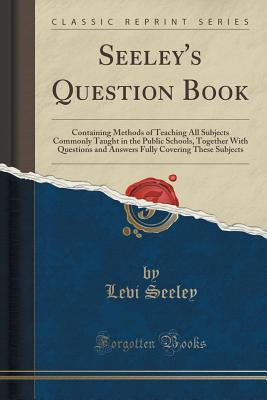 Seeleys Question Book: Containing Methods of Teaching All Subjects Commonly Taught in the Public Schools, Together with Questions and Answers Fully Covering These Subjects  by  Levi Seeley