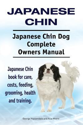 Japanese Chin. Japanese Chin Dog Complete Owners Manual. Japanese Chin Book for Care, Costs, Feeding, Grooming, Health and Training. Asia Moore