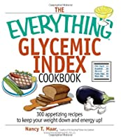 The Everything Glycemic Index Cookbook: 300 Appetizing Recipes to Keep Your Weight Down and Energy Up!