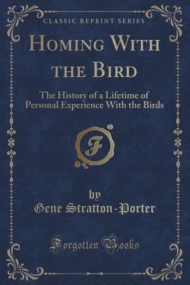 Homing with the Bird: The History of a Lifetime of Personal Experience with the Birds Gene Stratton-Porter