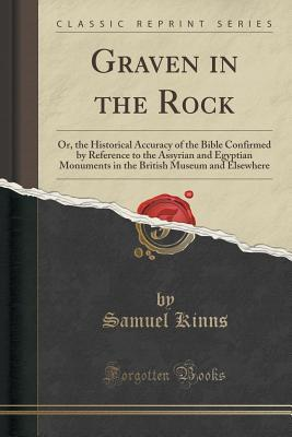 Graven in the Rock: Or, the Historical Accuracy of the Bible Confirmed  by  Reference to the Assyrian and Egyptian Monuments in the British Museum and Elsewhere by Samuel Kinns