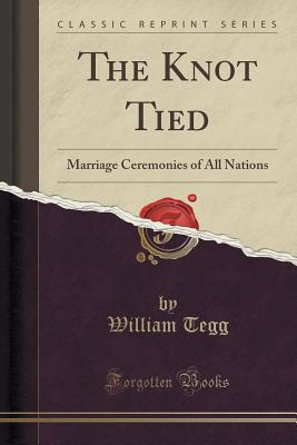 The Knot Tied: Marriage Ceremonies of All Nations William Tegg