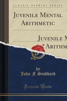 Juvenile Mental Arithmetic: An Introduction to the American Intellectual Arithmetic John F Stoddard