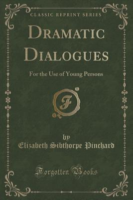 Dramatic Dialogues: For the Use of Young Persons Elizabeth Sibthorpe Pinchard
