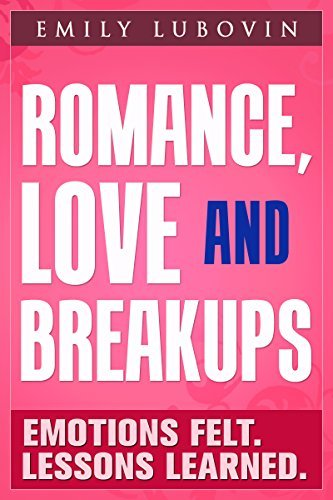 ROMANCE, LOVE AND BREAKUPS. Emotions Felt. Lessons Learned. Emily Lubovin