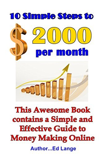 10 Simple Steps to $2000 per Month: This Awesome Book contains a Simple and Effective Guide to Money Making Online  by  Ed Lange