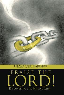Praise the Lord!: Discovering the Missing Link  by  Leland Pop Hamilton