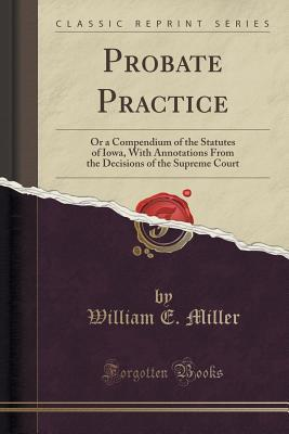 Probate Practice: Or a Compendium of the Statutes of Iowa, with Annotations from the Decisions of the Supreme Court William E Miller