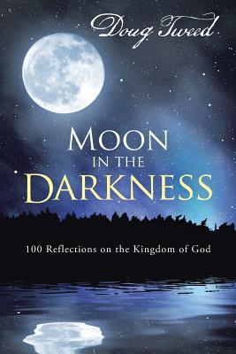 Moon in the Darkness: 100 Reflections on the Kingdom of God  by  Doug Tweed