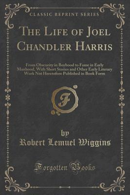 The Life of Joel Chandler Harris: From Obscurity in Boyhood to Fame in Early Manhood, with Short Stories and Other Early Literary Work Not Heretofore Published in Book Form Robert Lemuel Wiggins