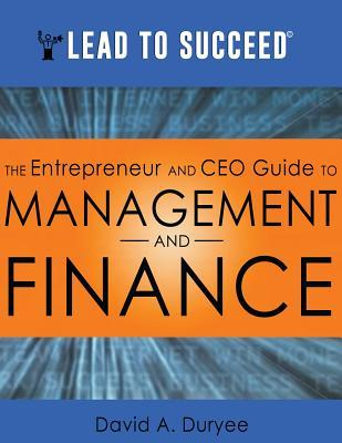 Lead to Succeed: The Entrepreneur and CEO Guide to Management and Finance David a Duryee