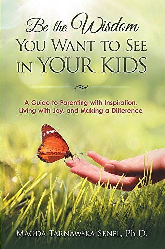 Be the Wisdom You Want to See in Your Kids.: A Guide to Parenting with Inspiration, Living with Joy, and Making a Difference.  by  Magda Tarnawska Senel