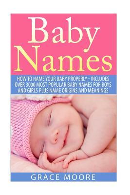 Baby Names: How to Name Your Baby Properly - Includes Over 3000 Most Popular Baby Names for Boys and Girls Plus Name Origins and Meanings  by  Grace Moore