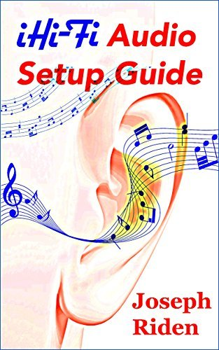 iHi-Fi Audio Setup Guide: Enjoy More Authentic Music From Any High-Fidelity Audio System  by  Joseph Riden