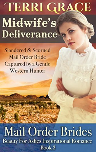 Midwifes Deliverance - Slandered and Scorned Mail Order Bride Captured a Gentle Western Hunter (Beauty For Ashes Inspirational Romance # 3) by Terri Grace