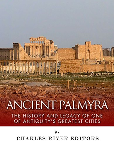 Ancient Palmyra: The History and Legacy of One of Antiquitys Greatest Cities Charles River Editors