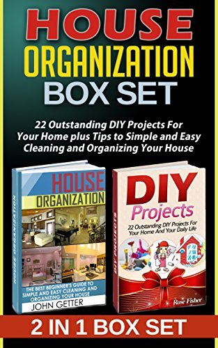 House Organization Box Set: 22 Outstanding DIY Projects For Your Home plus Tips to Simple and Easy Cleaning and Organizing Your House John Getter