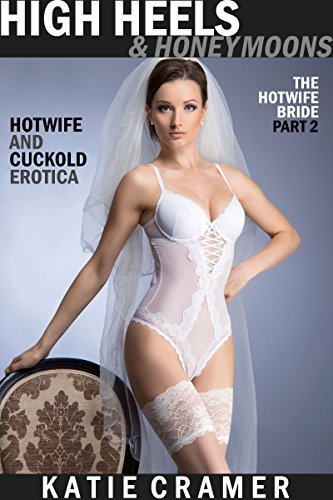 High Heels and Honeymoons: Hotwife and Cuckold Erotica Stories (The Hotwife Bride Book 2)  by  Katie Cramer
