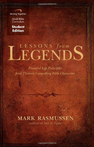 Lessons from Legends: Powerful Life Principles from Thirteen Compelling Bible Characters  by  Mark Rasmussen