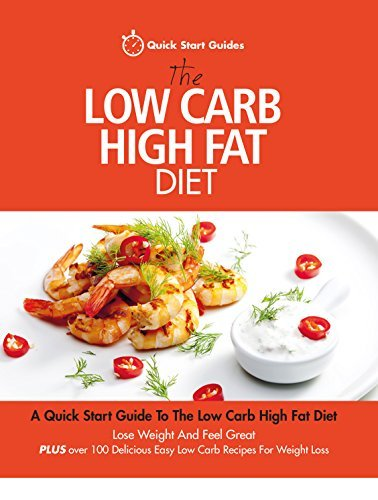 The Low Carb High Fat Diet: A Quick Start Guide To The Low Carb High Fat Diet. Lose Weight And Feel Great, PLUS 100 Delicious Easy Low Carb Recipes For Weight Loss  by  Quick Start Guides