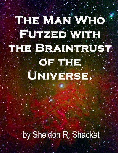The Man Who Futzed with the Braintrust of the Universe.  by  Sheldon Shacket