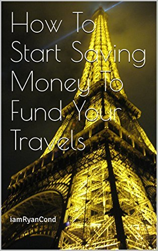 How To Start Saving Money To Fund Your Travels (How To Travel Book 1) iamRyanCond