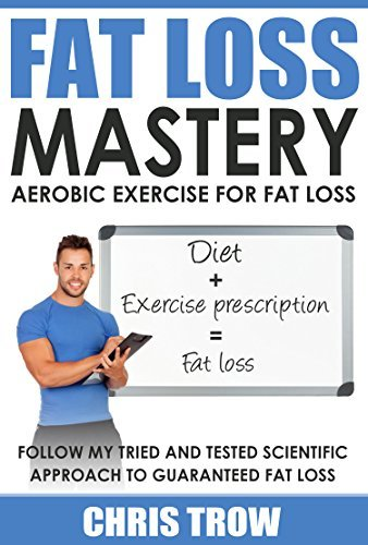 Fat loss mastery: Aerobic exercise for fat loss: Follow my tried and tested scientific approach to guaranteed fat loss Christopher Trow