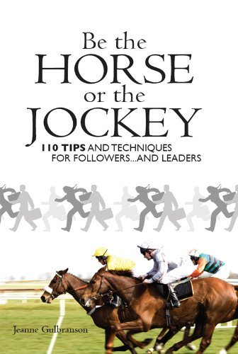 Be the Horse or the Jockey: 110 Tips and Techniques for Followers...and Leaders Jeanne Gulbranson