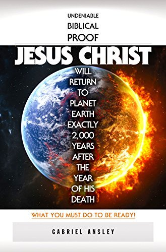 Undeniable Biblical Proof Jesus Christ Will Return To Planet Earth Exactly 2,000 Years After The Year Of His Death: What You Must Do To Be Ready!  by  Gabriel Ansley